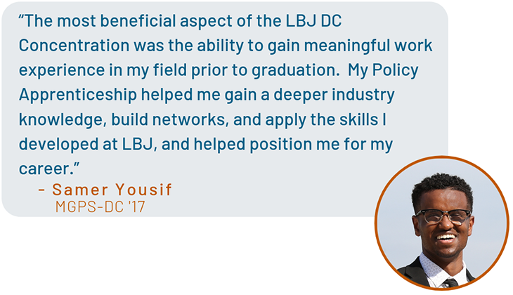 """The most beneficial aspect of the LBJ DC Concentration was the ability to gain meaningful work experience in my field prior to graduation.  My Policy Apprenticeship helped me gain a deeper industry knowledge, build networks, and apply the skills I develo"
